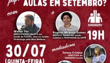 """Bate-papo: """"Escolas Municipais de Santos: Devemos voltar às aulas em setembro?"""". 30/07 (quinta-feira), 19h, em https://www.facebook.com/SindservSantos . Com: - Walter Titz: MÉDICO ESPECIALISTA em Saúde da Família, atua no Jardim Piratininga pelo Mais Médicos; - Rogério Miranda Gomes: MÉDICO, doutor em Saúde Coletiva e PROFESSOR da UFPR. Mediadores: - Teresa Cristina: DIRETORA do SINDSERV Santos; - Cássio Canhoto: DIRETOR do SINDSERV Santos."""