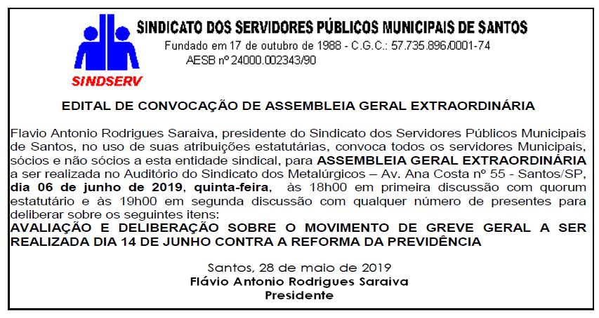 Edital publicado no jornal Diário do Litoral no dia 28/05/19: EDITAL DE CONVOCAÇÃO DE ASSEMBLEIA GERAL EXTRAORDINÁRIA Flavio Antonio Rodrigues Saraiva, presidente do Sindicato dos Servidores Públicos Municipais de Santos, no uso de suas atribuições estatutárias, convoca todos os servidores Municipais, sócios e não sócios a esta entidade sindical, para ASSEMBLEIA GERAL EXTRAORDINÁRIA a ser realizada no Auditório do Sindicato dos Metalúrgicos – Av. Ana Costa nº 55 - Santos/SP, dia 06 de junho de 2019, quinta-feira, às 18h00 em primeira discussão com quorum estatutário e às 19h00 em segunda discussão com qualquer número de presentes para deliberar sobre os seguintes itens: AVALIAÇÃO E DELIBERAÇÃO SOBRE O MOVIMENTO DE GREVE GERAL A SER REALIZADA DIA 14 DE JUNHO CONTRA A REFORMA DA PREVIDÊNCIA Santos, 28 de maio de 2019 Flávio Antonio Rodrigues Saraiva Presidente