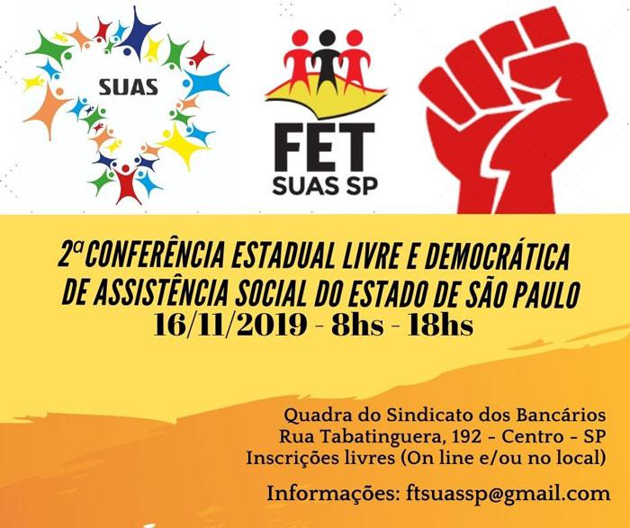 """2ª Conferência Estadual Livre Democrática de Assistência Social do estado de São Paulo O FETSUAS-SP (Fórum de trabalhadoras e trabalhadores da assistência social do Estado de SP) organiza e convida todas e todos para comparecer e compartilhar saberes na 2ª CONFERÊNCIA ESTADUAL LIVRE E DEMOCRÁTICA DO ESTADO DE SÃO PAULO. O encontro ocorrerá dia 16/11/19 em São Paulo (capital) e tem como tema: """"Assistência Social: Direito do Povo, com Financiamento Público e Participação Social"""". DATA: 16 de Novembro de 2019 Horário: 8h - 17h LOCAL: Quadra dos Bancários (Rua Tabatinguera, 192 - Centro - São Paulo/SP) Inscrições: https://forms.gle/gsQ45Nuz2wLRqraH8 Atualizações e demais informações sobre o evento acompanhe: BLOG do FET-SUAS: fetsuassp.blogspot.com.br Facebook: https://www.facebook.com/FetSuasSp/ Email: ftsuassp@gmail.com"""